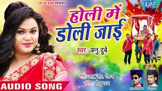 होली में डोली जाई Anu Dubey (2019) का सबसे हिट होली Holi Me Doli Jayi Bhojpuri Holi Songs 2019
