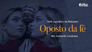 2021-07-25 - Oposto da fé - Rm 1.18-32 - Rev. Leonardo Cavalcante - Transmissão Vespertina