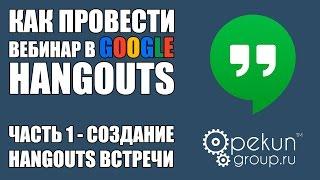 как провести вебинар в Google Hangouts - ЧАСТЬ 1 - Создание Hangouts встречи