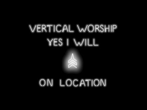 Vertical Worship - Yes I Will (On Location)