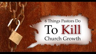 6 Things Pastors Do To Kill Church Growth