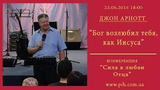 05 - Джон Арнотт - Бог возлюбил тебя, как Иисуса - 23.06.16_18:00
