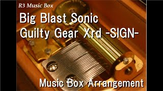 Big Blast Sonic/Guilty Gear Xrd -SIGN- [Music Box]