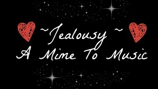 "✿~  ""Jealousy""- Mime To Music  ~✿"