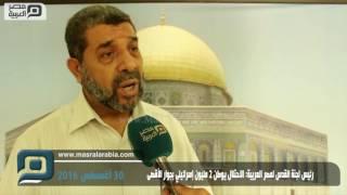 بالفيديو| رئيس لجنة القدس لمصر العربية: الاحتلال يوطن 2 مليون إسرائيلي بجوار الأقصى