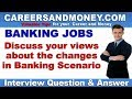Discuss your views about the changes in Banking Scenario - Bank Interview Question and Answer