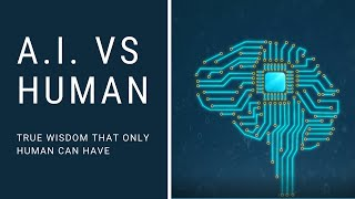 A.I. vs Human - True Wisdom that Only Human Can Have