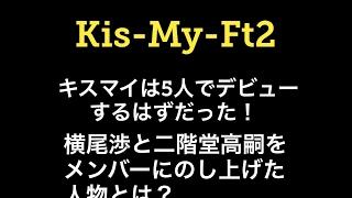 キスマイは5人でデビューするはずだった!横尾渉と二階堂高嗣をメンバー...