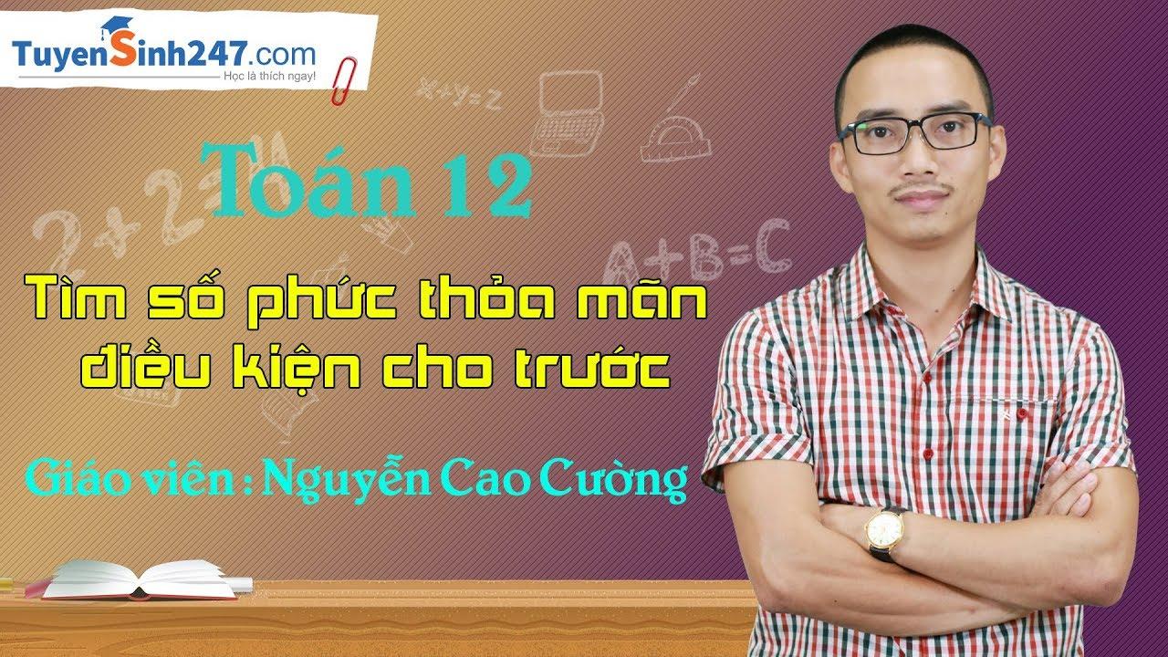 Tìm số phức thỏa mãn điều kiện cho trước – Môn Toán 12 – Thầy : Nguyễn Cao Cường