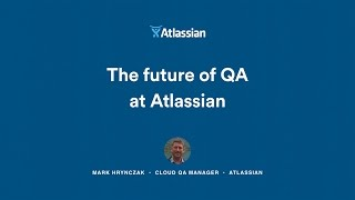 The Future of QA at Atlassian - Atlassian Summit 2016
