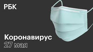 Последние новости о коронавирусе в России. 27 Мая (27.05.2020). Коронавирус в Москве сегодня