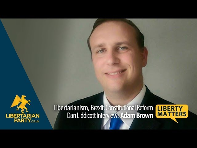 Liberty Matters - Party Leader Adam Brown on Libertarianism, Brexit and Constitutional Reform