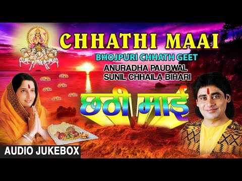 CHHATHI MAAI | BHOJPURI CHHATH GEET AUDIO SONGS JUKEBOX | SINGERS - ANURADHA PAUDWAL,SUNIL CHHAILA