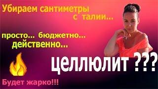 УБИРАЕМ ЦЕЛЛЮЛИТ И СМ. В ТАЛИИ!!!/ЭТО РАБОТАЕТ)))