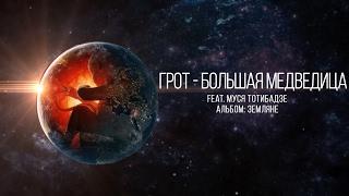 �������� ���� ГРОТ - Большая медведица feat. Муся Тотибадзе (official audio) ������
