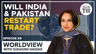 Worldview with Suhasini Haidar | India-Pakistan to restart trade?
