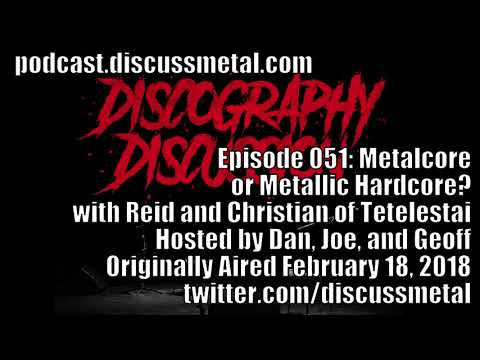 Discography Discussion Episode 051: METALCORE or METALLIC HARDCORE? with TETELESTAI