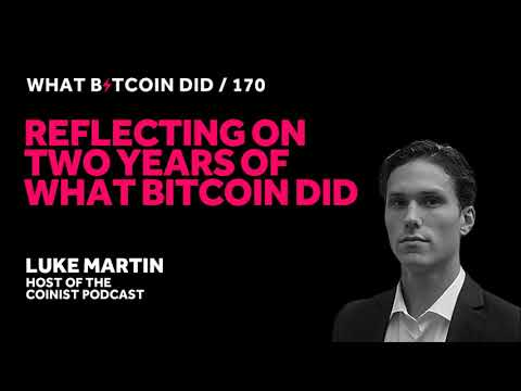 Reflecting On Two Years Of What Bitcoin Did With Luke Martin
