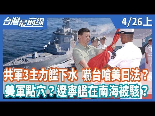 共軍3主力艦下水  嚇台嗆美日法?  美軍點穴?遼寧艦在南海被駭?【台灣最前線】2021.04.26(上)