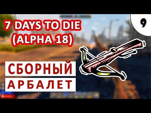 7 DAYS TO DIE (ALPHA 18) ПРОХОЖДЕНИЕ #9 - СБОРНЫЙ АРБАЛЕТ