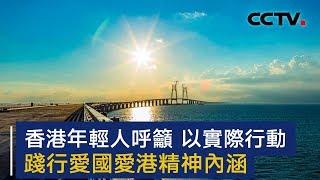 香港年轻人呼吁 以实际行动践行爱国爱港精神内涵   CCTV
