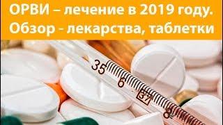 ОРВИ – лечение в 2019 году. Обзор - лекарства, таблетки. Побочные реакции, осложнения
