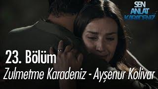 Zulmetme Karadeniz - Ayşenur Kolivar - Sen Anlat Karadeniz 23. Bölüm