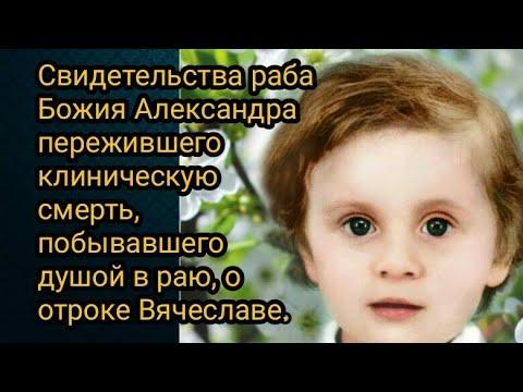Свидетельства Александра пережившего клиническую смерть,побывавшего душой в раю, о отроке Вячеславе.