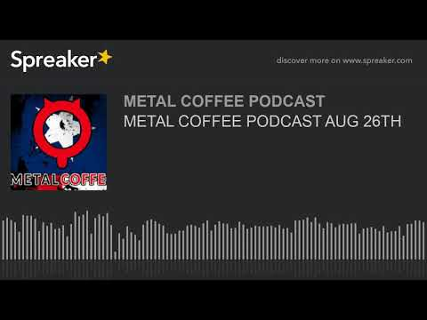 METAL COFFEE PODCAST AUG 26TH
