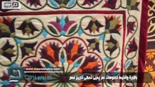 فيديو| بالإبرة والخيط تابلوهات عم يحيى تحكى تاريخ مصر