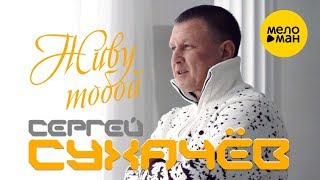 Смотреть клип Сергей Сухачёв - Живу Тобой