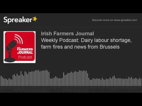 Weekly Podcast: Dairy labour shortage, farm fires and news from Brussels