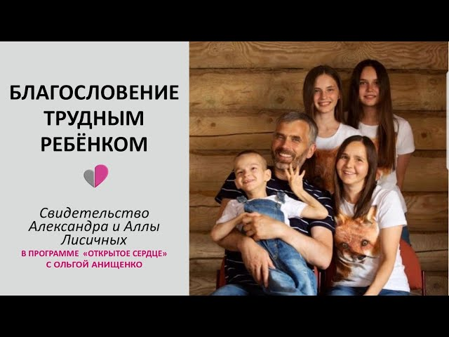 БЛАГОСЛОВЕНИЕ ТРУДНЫМ РЕБЁНКОМ - Свидетельство Александра и Аллы Лисичных