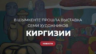 В Шымкенте прошла выставка семи художников из Киргизии