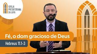 Fé, o dom gracioso de Deus (Hebreus 11.1-3) por Rev. Robert Mota