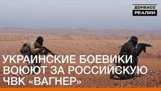 Украинские боевики воюют за российскую ЧВК Вагнер   «Донбасc.Реалии»