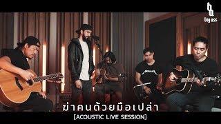 ฆ่าคนด้วยมือเปล่า - BIG ASS (Acoustic Live Session)