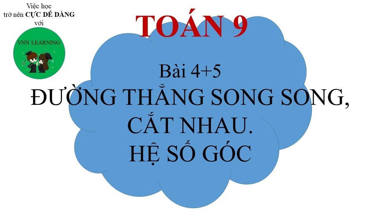 CHƯƠNG 2 Bài 4 + 5 Đường Thẳng Song Song, Cắt Nhau. Hệ Số Góc