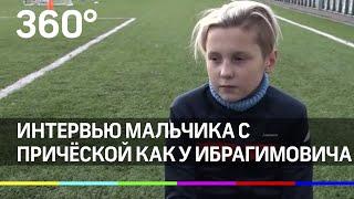 Эксклюзивное интервью мальчика с причёской как у Ибрагимовича