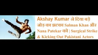 Akshay Kumar ने दिया बड़े जोड़ का झटका Salman Khan और Nana Patekar को | Surgical Strike, Pak Actors