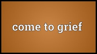 Come to grief Meaning