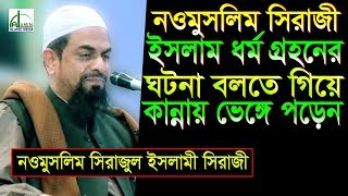 নওমুসলিম সিরাজী ইসলাম ধর্ম গ্রহনের ঘটনা বলতে গিয়ে কান্নায় ভেঙ্গে পড়েন | Dr Sirajul Islam Siraji Waz