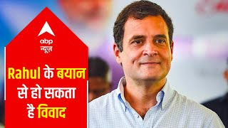 Controversy may arise due to Rahul Gandhi's statement