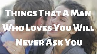 Things That A Man Who Loves You Will Never Ask You