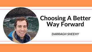 Choosing A Better Way Forward - Darragh Sheehy