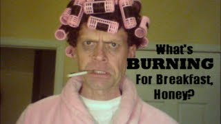 """Whats Burning for Breakfast Honey?!"""
