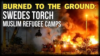 BURNED TO THE GROUND: SWEDES TORCH MUSLIM REFUGEE CAMPS