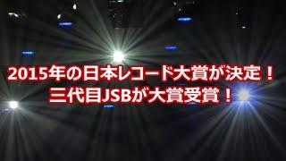 2015年の日本レコード大賞が決定!三代目JSBが大賞受賞! 今年の日本レ...