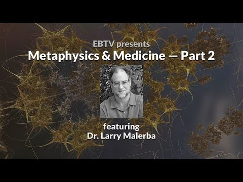 Medicine & Metaphysics: Practical Applications with Dr. Larry Malerba (2 of 2)