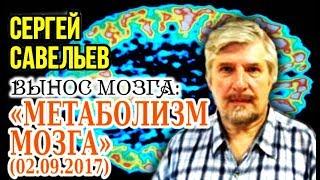 «ВЫНОС МОЗГА»: «Метаболизм мозга». 02.09.2017. Савельев С.В.